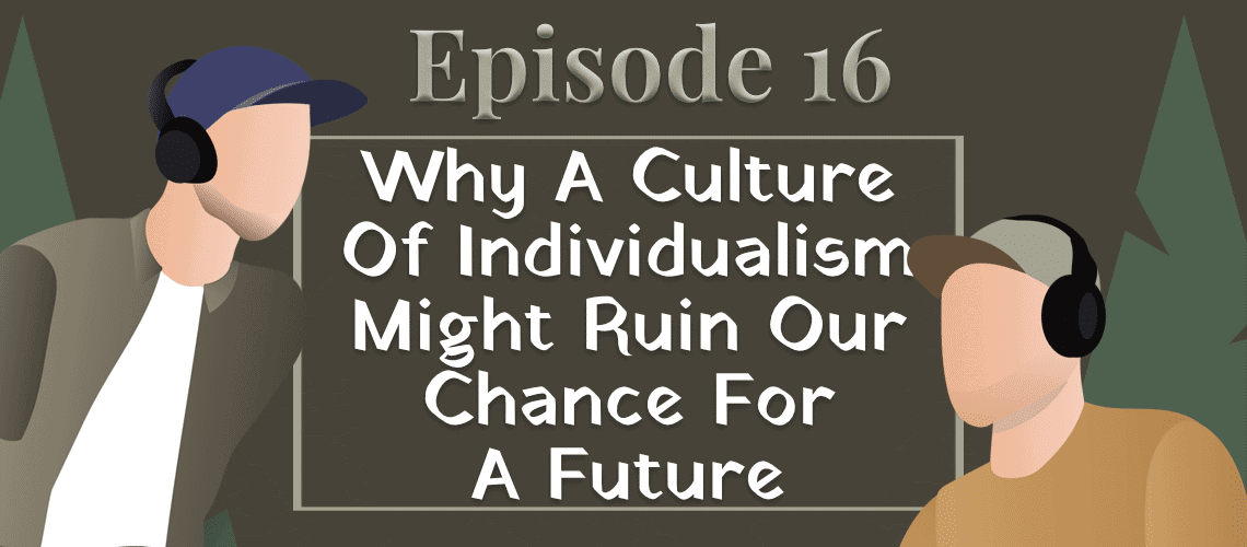 Episode 16 - Why A Culture Of Individualism Might Ruin Our Chance For A Future