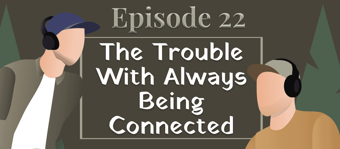 Episode #22 – The Trouble With Always Being Connected