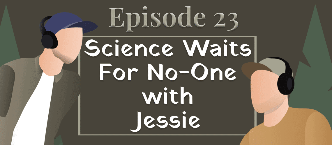 Episode #23 – Science Waits for No-one with Jessie