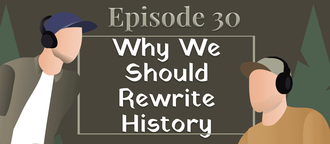 Episode 30 – Why We Should Rewrite History