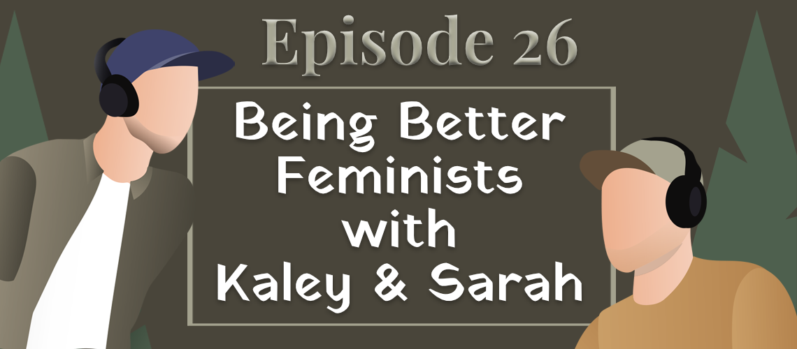 Episode 26 - Being Better Feminists with Kaley and Sarah